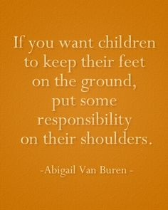 If you want children to keep their feet on the ground, put some responsibility on their shoulders