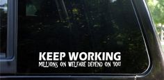 KEEP WORKING - millions on welfare depend on you! funny die cut decal / sticker by KickAssDecals, http://www.amazon.com/dp/B002SFR6AM/ref=cm_sw_r_pi_dp_hE-prb19ZXNYF