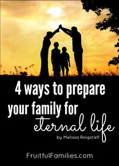 4 Ways to Prepare Your Family for Eternal Life @ FruitfulFamilies.com