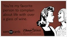 You're my favorite person to complain about life with over a glass of wine.