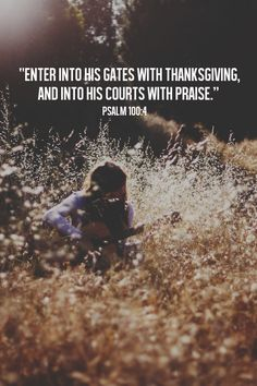 Enter into His gates with thanksgiving, and into His courts with praise. Be thankful to Him, and bless His name. (Psalm 100:4, NKJV.)  As believers, we have the honor and privilege to enter boldly into God's presence. Scripture says that we can come to His throne of grace and receive His mercy. Because He loves us, He has given us unlimited access to Himself 24 hours a day, seven days a week. @Alexia L L Hunter  It's you Alexia!! :)