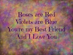 Roses are Red, Violets are Blue, You're my Best Friend And I Love You....For my best friend... thank you and I love you!