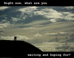 Right now, what are you waiting and hoping for?