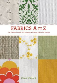 Fabrics A to Z: The Essential Guide to Choosing and Using Fabric for Sewing:Amazon:Books