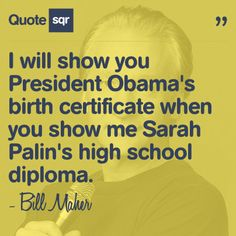 I will show you President Obama's birth certificate when you show me Sarah Palin's high school diploma. - Bill Maher #quotesqr #quotes #funnyquotes
