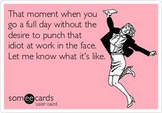 That moment when you go a full day without the desire to punch that idiot at work in the face. Let me know what it's like.