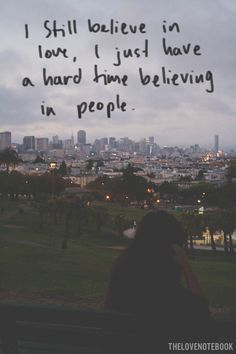 I still believe in love, I just have a hard time believing in people