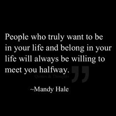 People who truly want to be in your life and belong in your life will always be willing to meet you halfway.
