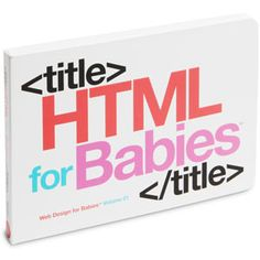 It's never too early to be standards compliant.  Board book teaches babies HTML  Made by a web designer for his baby    $9.99