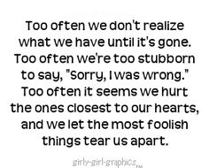 """Too often we don't realize what we have until it's gone. Too often we're too stubborn to say, """"Sorry, I was wrong."""" To often it seems we hurt the ones closest to our hearts, and we let the most foolish things tear us apart."""