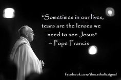 "Catholic Quotes Pope Francis ""Sometimes in our lives, tears are the lenses we need to see Jesus"""