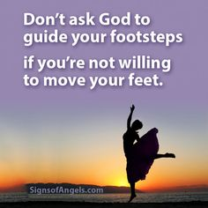 Don't ask God to guide our footsteps if you're not willing to move your feet.