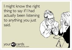 I might know the right thing to say if I had actually been listening to anything you just said.