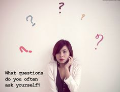What questions do you often ask yourself?
