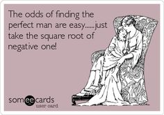 The odds of finding the perfect man are easy......just take the square root of negative one!