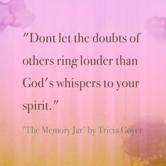 """Amen. """"Don't let the doubts of others ring louder than God's whispers to your spirit."""" - The Memory Jar, author Tricia Goyer"""