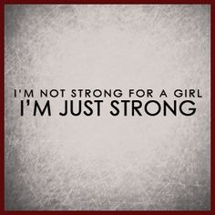I'm NOT strong for a GIRL! I'M Just STrRONG!!