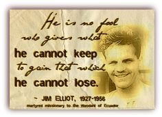"""""""He is no fool who gives what he cannot keep to gain that which he cannot lose."""" ~ Jim Elliot"""