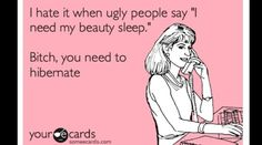 Bitch you need to hibernate.  #uglypeopleproblems Ecard  humor  funny  laugh