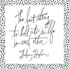 """""""The best thing to hold onto in life is each other."""" -Audrey Hepburn"""