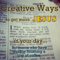 Creative Ways to Get More Jesus in Your Day (for moms who have trouble finishing a cup of coffee!)