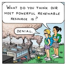 """""""What do you think our most powerful renewable resource is?""""  """"Denial.""""  [click on this image to find a short clip and analysis that explores the human causes of global warming]"""