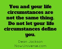 You and your life circumstances are not the same thing....