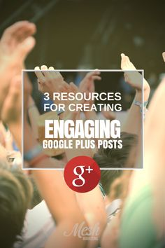 3 Resources for Creating Engaging Google Plus Posts