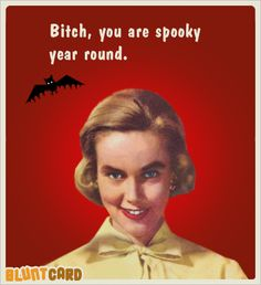 halloween - Bitch, you are spooky year round