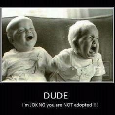 My brother use to tell me I was adopted all the time ahaha
