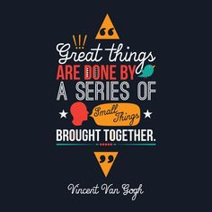 "Vincent Van Gogh said, ""Great things are done by a series of small things being brought together."""