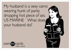 My husband is a sexy camo wearing hunk of panty dropping hot piece of ass. US MARINE What does your husband do?