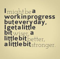 I may not be perfect but I am a work in progress.