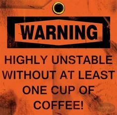 Warning: Highly unstable without at least one cup of coffee!