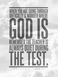 When you are going through difficulty and wonder where God is, remember the teacher is always quiet during the test.