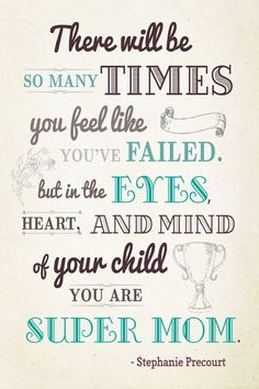 There will be so many times you feel like you've failed, but in the eyes, heart, and mind of your child you are Super Mom! - 20+ Mother's Day Quotes