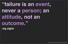 failure is an EVENT, never a PERSON; an ATTITUDE, not an OUTCOME