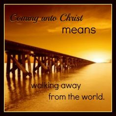 Coming unto Christ means walking away from the world. come unto christ young women, mormon, living water, gospel, church, faith, jesus christ, inspir, lds