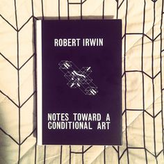 Notes Toward a Conditional Art by Robert Irwin