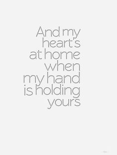 And my heart's at home when my hand is holding yours