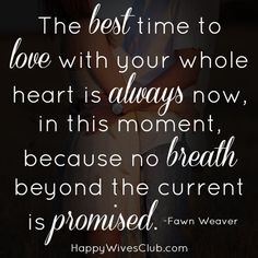 The best time to love with your whole heart is always now, in this moment, because no breath beyond the current is promised.