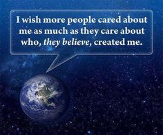 I wish people cared as much about the earth as they did about who they think created it.