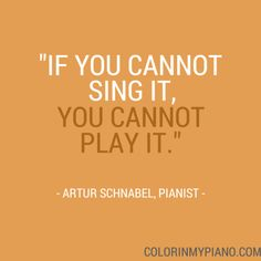 """""""If you cannot sing it, you cannot play it."""" --Artur Schnabel, pianist"""