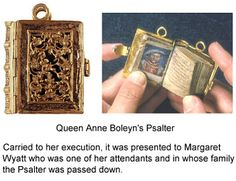 Queen Anne Boleyn's Psalter. By tradition this tiny gold prayer book was carried by Anne to her execution where she presented it to one of the ladies attending her on the scaffold, her friend Margaret Wyatt. It would have been worn hanging from a waist chain.