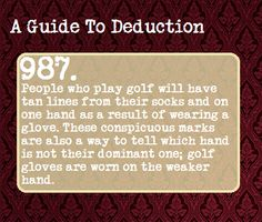 (49) a guide to deduction   Tumblr If they play golf often they'll also have tan lines on their fingers because they taped the hand that isn't gloved, to help prevent calluses. Isn't that right @Kam R Lane ? And you say that I'm not observant!