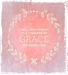 I will hold myself to a standard of GRACE, not perfection.