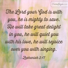 """""""The Lord your God is with you, he is mighty to save. He will take great delight in you, he will quiet you with his love, he will rejoice over you with singing."""" Zephaniah 3:17 - TriciaGoyer.com"""