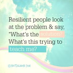 "#Resilient people look at the problem & say: ""What's the solution? What's this trying to teach me?"" #notsalmon"