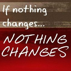 If nothing changes... Nothing Changes!