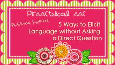PrAACtical Suggestions: 5 Ways to Elicit Language Without Asking a Direct Question.Pinned by SOS Inc. Resources http://pinterest.com/sostherapy.